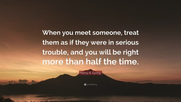 3859474 Henry B Eyring Quote When you meet someone treat them as if they